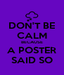 DON'T BE CALM BECAUSE A POSTER SAID SO - Personalised Poster A4 size