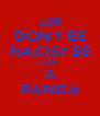 DON'T BE RACIST BE LIKE  A PANDA - Personalised Poster A4 size
