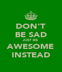 DON'T BE SAD JUST BE AWESOME INSTEAD - Personalised Poster A4 size
