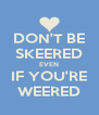 DON'T BE SKEERED EVEN IF YOU'RE WEERED - Personalised Poster A4 size