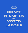DON'T BLAME US WE VOTED LABOUR - Personalised Poster A4 size