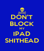 DON'T BLOCK MY IPAD SHITHEAD - Personalised Poster A4 size