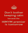 Don't bother keeping calm because the  HIMYM premier  is tomorrow - Personalised Poster A4 size