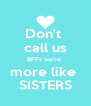 Don't  call us BFFs we're  more like  SISTERS - Personalised Poster A4 size