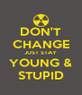 DON'T CHANGE JUST STAY YOUNG & STUPID - Personalised Poster A4 size