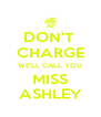 DON'T  CHARGE WE'LL CALL YOU MISS ASHLEY - Personalised Poster A4 size