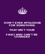 DON'T EVER APOLOGISE FOR SOMETHING  THAT ISN'T YOUR  FAULT AND CAN'T BE  CHANGED - Personalised Poster A4 size