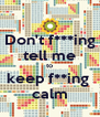 Don't f***ing tell me to keep f**ing  calm - Personalised Poster A4 size