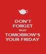 DON'T FORGET THAT TOMORROW'S YOUR FRIDAY - Personalised Poster A4 size