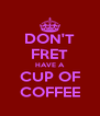 DON'T FRET HAVE A CUP OF COFFEE - Personalised Poster A4 size