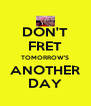 DON'T FRET TOMORROW'S ANOTHER DAY - Personalised Poster A4 size