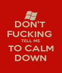 DON'T  FUCKING  TELL ME TO CALM DOWN - Personalised Poster A4 size
