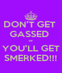 DON'T GET  GASSED  or YOU'LL GET SMERKED!!! - Personalised Poster A4 size