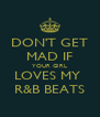 DON'T GET MAD IF YOUR GIRL LOVES MY  R&B BEATS - Personalised Poster A4 size