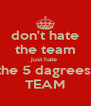 don't hate the team just hate  the 5 dagrees  TEAM - Personalised Poster A4 size