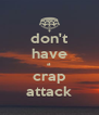 don't have a crap attack - Personalised Poster A4 size