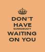 DON'T HAVE SOMEBODY WAITING ON YOU - Personalised Poster A4 size