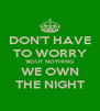 DON'T HAVE TO WORRY 'BOUT NOTHING WE OWN THE NIGHT - Personalised Poster A4 size