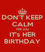 DON'T KEEP CALM 16th july IT's HER BIRTHDAY - Personalised Poster A4 size