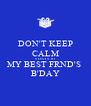 DON'T KEEP CALM 6 DAYS TO MY BEST FRND'S  B'DAY - Personalised Poster A4 size