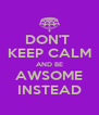 DON'T  KEEP CALM AND BE AWSOME INSTEAD - Personalised Poster A4 size