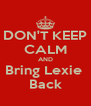 DON'T KEEP CALM AND Bring Lexie  Back - Personalised Poster A4 size