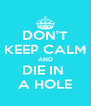 DON'T KEEP CALM AND DIE IN  A HOLE - Personalised Poster A4 size