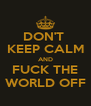 DON'T  KEEP CALM AND FUCK THE WORLD OFF - Personalised Poster A4 size