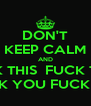 DON'T KEEP CALM AND FUCK THIS  FUCK THAT FUCK YOU FUCK OFF - Personalised Poster A4 size