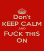 Don't KEEP CALM AND FUCK THIS ON - Personalised Poster A4 size