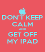 DON'T KEEP CALM AND GET OFF MY iPAD - Personalised Poster A4 size