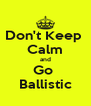 Don't Keep  Calm and Go  Ballistic - Personalised Poster A4 size