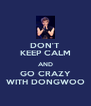 DON'T KEEP CALM AND GO CRAZY WITH DONGWOO - Personalised Poster A4 size