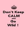 Don't Keep  CALM AND Go  Wild !  - Personalised Poster A4 size