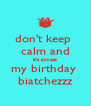 don't keep  calm and it's almost my birthday  biatchezzz - Personalised Poster A4 size