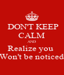 DON'T KEEP CALM AND Realize you  Won't be noticed - Personalised Poster A4 size