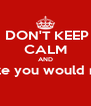 DON'T KEEP CALM AND Realize you would never  - Personalised Poster A4 size