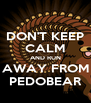 DON'T KEEP CALM AND RUN AWAY FROM PEDOBEAR - Personalised Poster A4 size