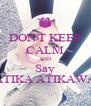 DON'T KEEP CALM AND Say ATIKA ATIKAWA - Personalised Poster A4 size