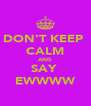 DON'T KEEP  CALM AND SAY  EWWWW - Personalised Poster A4 size