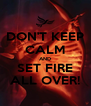 DON'T KEEP CALM AND SET FIRE ALL OVER! - Personalised Poster A4 size