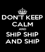 DON'T KEEP CALM AND SHIP SHIP AND SHIP - Personalised Poster A4 size