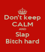 Don't keep CALM AND Slap Bitch hard - Personalised Poster A4 size