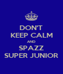 DON'T KEEP CALM AND SPAZZ SUPER JUNIOR - Personalised Poster A4 size