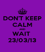 DON'T KEEP CALM AND WAIT  23/03/13 - Personalised Poster A4 size