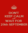 DON'T KEEP CALM AND WAIT FOR  29th SEPTEMBER - Personalised Poster A4 size