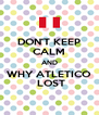 DON'T KEEP CALM AND WHY ATLETICO  LOST - Personalised Poster A4 size
