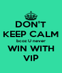 DON'T KEEP CALM bcoz U never WIN WITH VIP - Personalised Poster A4 size