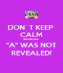 "DON´T KEEP  CALM BECAUSE ""A"" WAS NOT REVEALED! - Personalised Poster A4 size"
