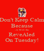 Don't Keep Calm Because -A Will Be ReveAled On Tuesday! - Personalised Poster A4 size